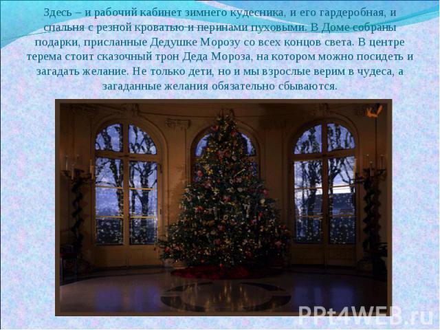 Здесь – и рабочий кабинет зимнего кудесника, и его гардеробная, и спальня с резной кроватью и перинами пуховыми. В Доме собраны подарки, присланные Дедушке Морозу со всех концов света. В центре терема стоит сказочный трон Деда Мороза, на котором мож…