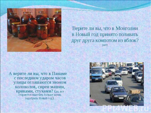 Верите ли вы, что в Монголии в Новый год принято поливать друг друга компотом из яблок? (нет) А верите ли вы, что в Панаме с последним ударом часов улицы оглашаются звоном колоколов, сирен машин, криками, стуками? (да, все стараются наделать больше …