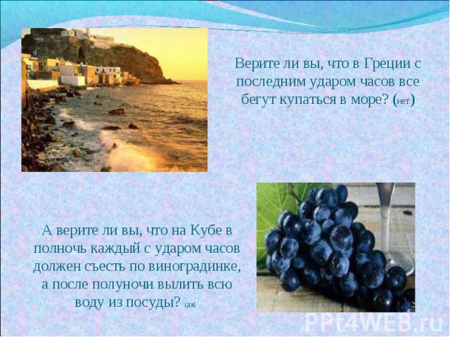 Верите ли вы, что в Греции с последним ударом часов все бегут купаться в море? (нет) А верите ли вы, что на Кубе в полночь каждый с ударом часов должен съесть по виноградинке, а после полуночи вылить всю воду из посуды? (да)