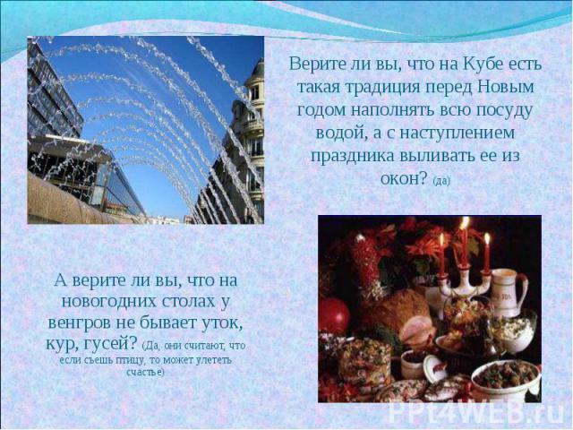 Верите ли вы, что на Кубе есть такая традиция перед Новым годом наполнять всю посуду водой, а с наступлением праздника выливать ее из окон? (да) А верите ли вы, что на новогодних столах у венгров не бывает уток, кур, гусей? (Да, они считают, что есл…