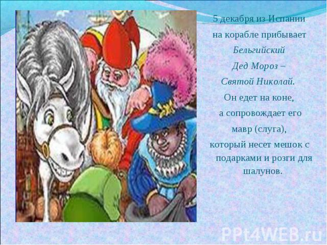 5 декабря из Испаниина корабле прибываетБельгийский Дед Мороз – Святой Николай. Он едет на коне, а сопровождает егомавр (слуга),который несет мешок с подарками и розги для шалунов.