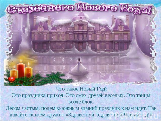 Что такое Новый Год?Это праздника приход. Это смех друзей веселых. Это танцы возле ёлок.Лесом частым, полем вьюжным зимний праздник кнам идет, Так давайте скажем дружно «Здравствуй, здравствуй Новый год!»