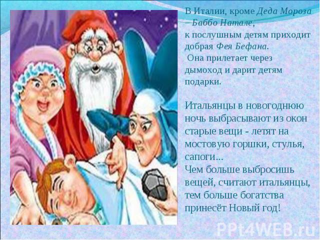 В Италии, кроме Деда Мороза – Баббо Натале, к послушным детям приходит добрая Фея Бефана. Она прилетает через дымоход и дарит детям подарки.Итальянцы в новогоднюю ночь выбрасывают из окон старые вещи - летят на мостовую горшки, стулья, сапоги... Чем…