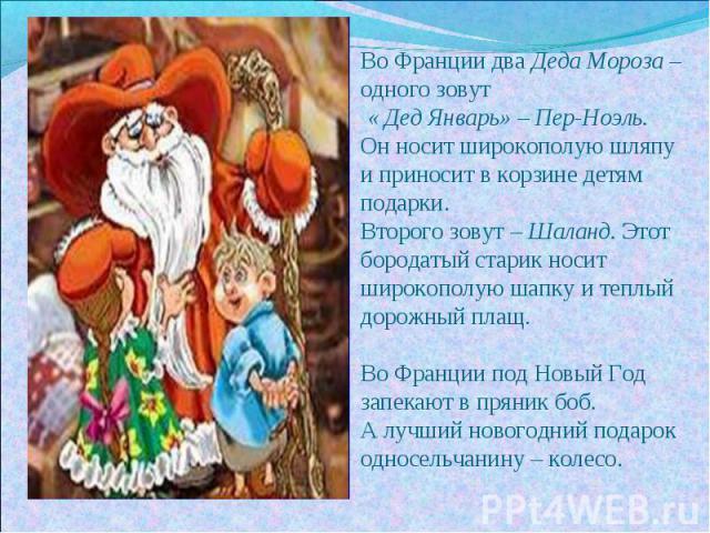 Во Франции два Деда Мороза – одного зовут « Дед Январь» – Пер-Ноэль. Он носит широкополую шляпу и приносит в корзине детям подарки. Второго зовут – Шаланд. Этот бородатый старик носит широкополую шапку и теплый дорожный плащ. Во Франции под Новый Го…