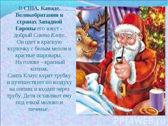 В США, Канаде, Великобритании и странах Западной Европы его зовут - добрый Санта Клаус.Он одет в красную курточку с белым мехом и красные шаровары. На голове – красный колпак.Санта Клаус курит трубку и путешествует по воздуху на оленях и входит чере…