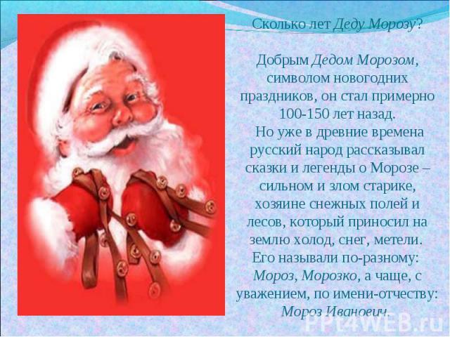 Сколько лет Деду Морозу?Добрым Дедом Морозом, символом новогодних праздников, он стал примерно 100-150 лет назад. Но уже в древние времена русский народ рассказывал сказки и легенды о Морозе – сильном и злом старике, хозяине снежных полей и лесов, к…