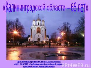 «Калининградской области – 65 лет» Презентация учителя начальных классов МОУ СОШ