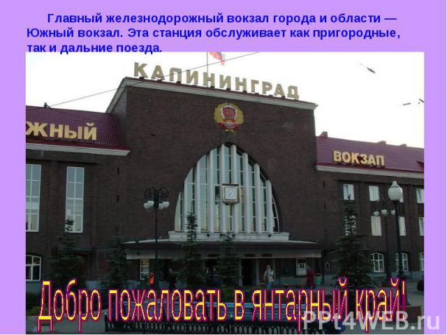 Главный железнодорожный вокзал города и области — Южный вокзал. Эта станция обслуживает как пригородные, так и дальние поезда.Добро пожаловать в янтарный край!