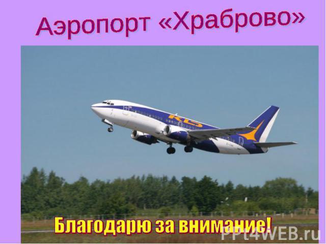 Аэропорт «Храброво» Благодарю за внимание!