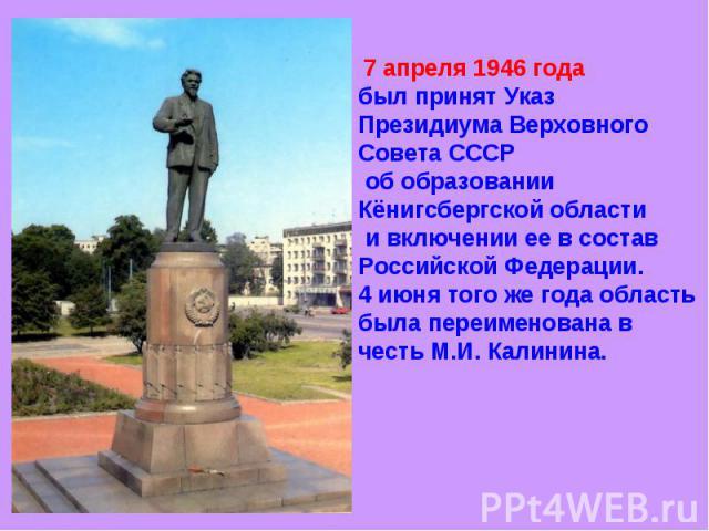 7 апреля 1946 года был принят Указ Президиума Верховного Совета СССР об образовании Кёнигсбергской области и включении ее в состав Российской Федерации. 4 июня того же года область была переименована в честь М.И. Калинина.