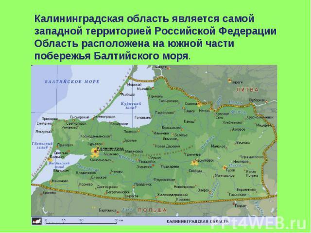 Калининградская область является самой западной территорией Российской ФедерацииОбласть расположена на южной части побережья Балтийского моря.