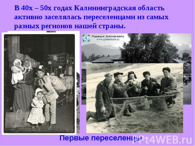 В 40х – 50х годах Калининградская область активно заселялась переселенцами из самых разных регионов нашей страны. Первые переселенцы