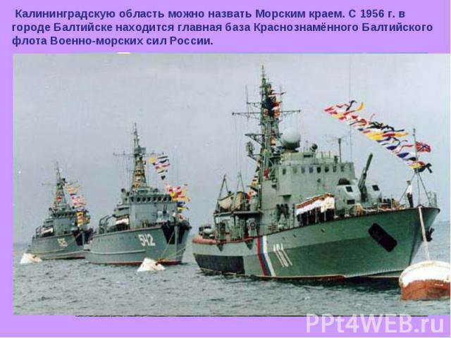 Калининградскую область можно назвать Морским краем. С 1956 г. в городе Балтийске находится главная база Краснознамённого Балтийского флота Военно-морских сил России.