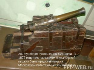 3/4-фунтовая пушка конца XVIII века. В 1872 году под названием «пугачёвской пушк