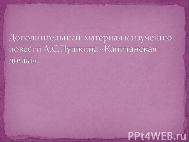 Дополнительный материал к изучению повести А.С.Пушкина «Капитанская дочка».