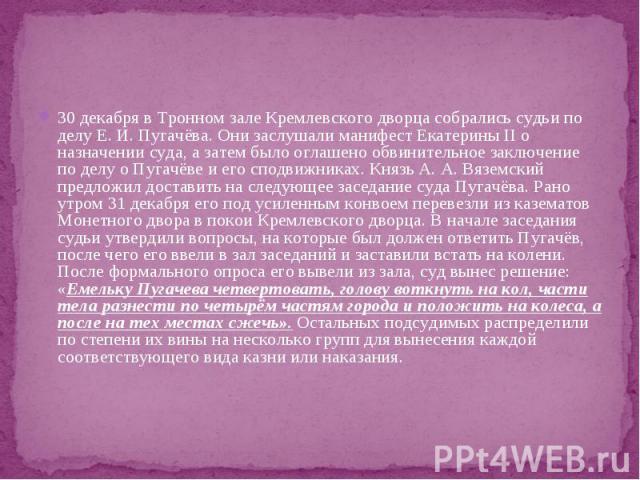 30 декабря в Тронном зале Кремлевского дворца собрались судьи по делу Е. И. Пугачёва. Они заслушали манифест Екатерины II о назначении суда, а затем было оглашено обвинительное заключение по делу о Пугачёве и его сподвижниках. Князь А. А. Вяземский …