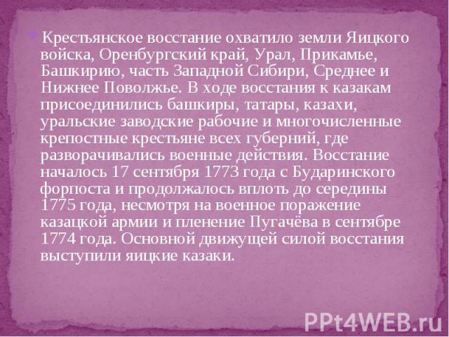 Крестьянское восстание охватило земли Яицкого войска, Оренбургский край, Урал, Прикамье, Башкирию, часть Западной Сибири, Среднее и Нижнее Поволжье. В ходе восстания к казакам присоединились башкиры, татары, казахи, уральские заводские рабочие и мно…