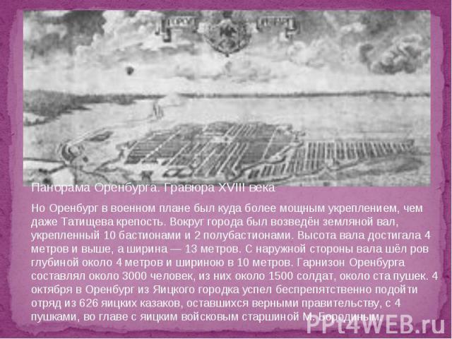 Панорама Оренбурга. Гравюра XVIII века Но Оренбург в военном плане был куда более мощным укреплением, чем даже Татищева крепость. Вокруг города был возведён земляной вал, укрепленный 10 бастионами и 2 полубастионами. Высота вала достигала 4 метров и…