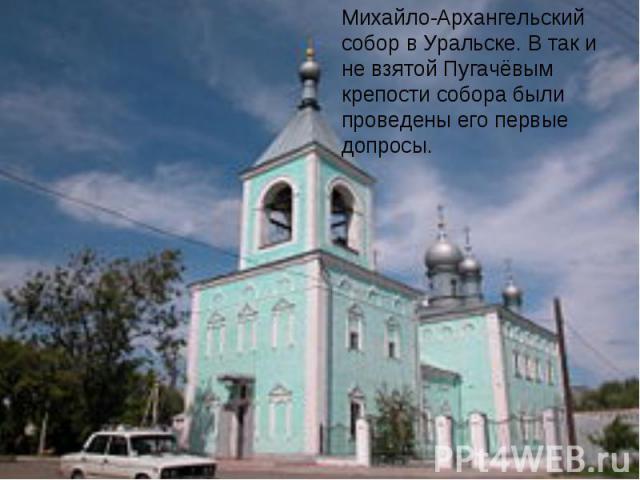 Михайло-Архангельский собор в Уральске. В так и не взятой Пугачёвым крепости собора были проведены его первые допросы.
