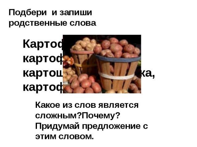 Подбери и запиши родственные слова Картофель, картофельный, картошка,картошечка, картофелечистка.Какое из слов является сложным?Почему? Придумай предложение с этим словом.