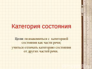 Категория состояния Цели: познакомиться с категорией состояния как части речи;уч