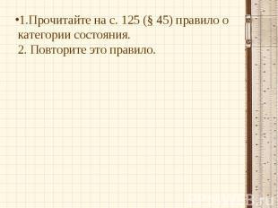 1.Прочитайте на с. 125 (§ 45) правило о категории состояния.2. Повторите это пра
