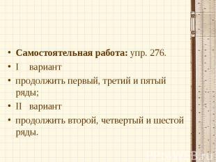 Самостоятельная работа: упр. 276.Iвариантпродолжить первый, третий и пятый ряды;