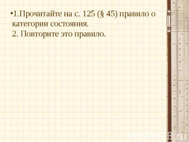 1.Прочитайте на с. 125 (§ 45) правило о категории состояния.2. Повторите это правило.