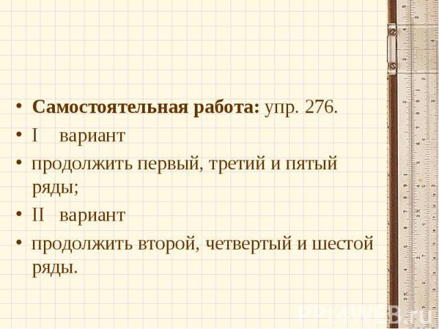 Самостоятельная работа: упр. 276.Iвариантпродолжить первый, третий и пятый ряды;IIвариантпродолжить второй, четвертый и шестой ряды.