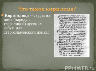 Что такое кирилица? Кириллица—: одна из двух (наряду с глаголицей) древних азбу