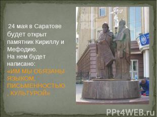 24 мая в Саратове будет открыт памятник Кириллу и Мефодию.На нем будет написано: