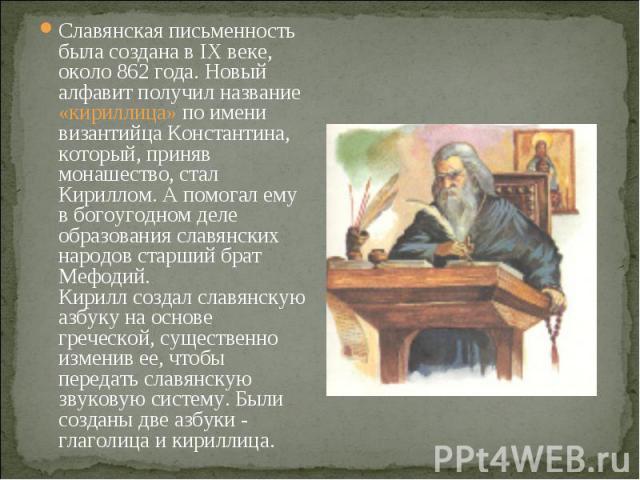Славянская письменность была создана в IX веке, около 862 года. Новый алфавит получил название «кириллица» по имени византийца Константина, который, приняв монашество, стал Кириллом. А помогал ему в богоугодном деле образования славянских народов ст…