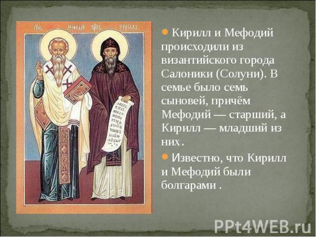 Кирилл и Мефодий происходили из византийского города Салоники (Солуни). В семье было семь сыновей, причём Мефодий— старший, а Кирилл— младший из них .Известно, что Кирилл и Мефодий были болгарами .