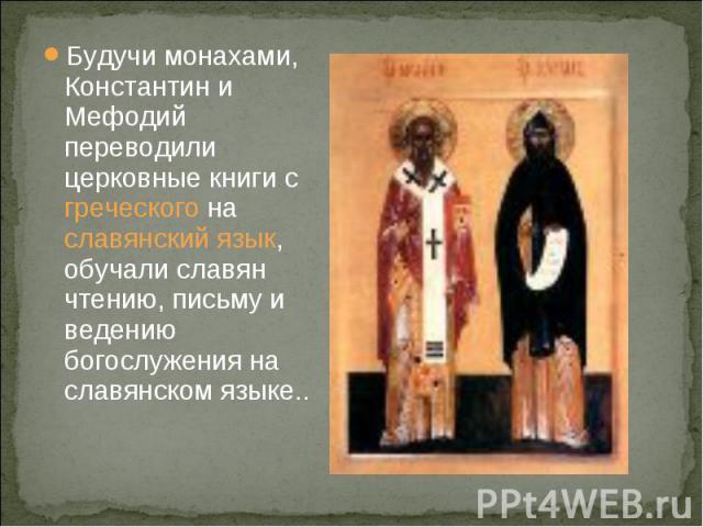 Будучи монахами, Константин и Мефодий переводили церковные книги с греческого на славянский язык, обучали славян чтению, письму и ведению богослужения на славянском языке..