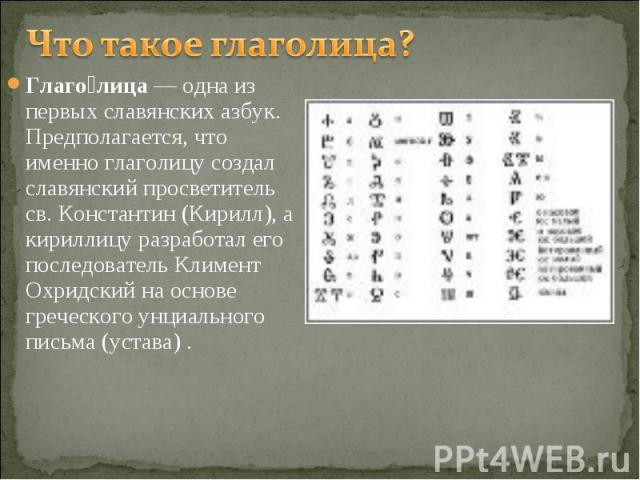 Что такое глаголица? Глаголица — одна из первых славянских азбук. Предполагается, что именно глаголицу создал славянский просветитель св. Константин (Кирилл), а кириллицу разработал его последователь Климент Охридский на основе греческого унциальног…