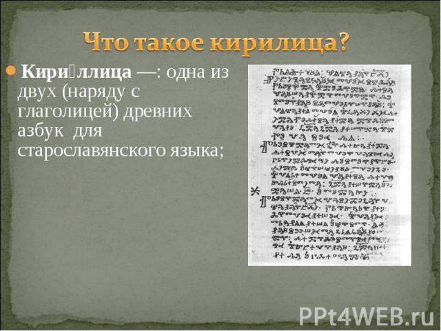 Что такое кирилица? Кириллица—: одна из двух (наряду с глаголицей) древних азбук для старославянского языка;