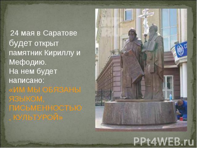 24 мая в Саратове будет открыт памятник Кириллу и Мефодию.На нем будет написано:«ИМ МЫ ОБЯЗАНЫ ЯЗЫКОМ, ПИСЬМЕННОСТЬЮ, КУЛЬТУРОЙ»