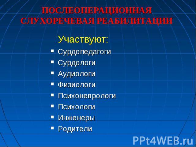 ПОСЛЕОПЕРАЦИОННАЯ СЛУХОРЕЧЕВАЯ РЕАБИЛИТАЦИИ Участвуют: Сурдопедагоги СурдологиАудиологиФизиологиПсихоневрологиПсихологиИнженерыРодители
