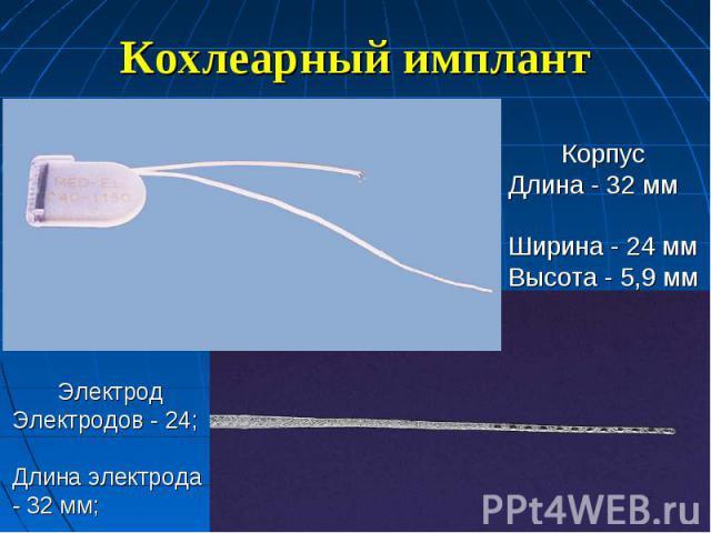 Кохлеарный имплант КорпусДлина - 32 мм Ширина - 24 ммВысота - 5,9 мм ЭлектродЭлектродов - 24; Длина электрода - 32 мм;