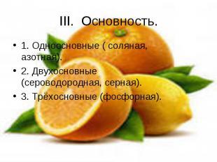 III. Основность. 1. Одноосновные ( соляная, азотная).2. Двухосновные (сероводоро