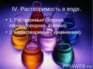 IV. Растворимость в воде. 1. Растворимые ( серная, сероводородная, азотная).2. Н