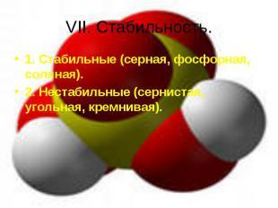 VII. Стабильность. 1. Стабильные (серная, фосфорная, соляная).2. Нестабильные (с