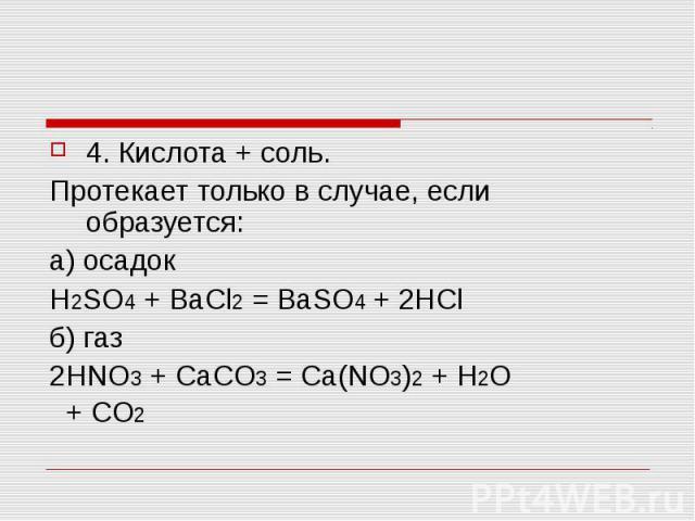 4. Кислота + соль.Протекает только в случае, если образуется: а) осадок H2SO4 + BaCl2 = BaSO4 + 2HClб) газ 2HNO3 + CaCO3 = Ca(NO3)2 + H2O + CO2