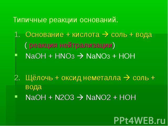 Типичные реакции оснований. Основание + кислота соль + вода ( реакция нейтрализации)NaOH + HNO3 NaNO3 + HOHЩёлочь + оксид неметалла соль + водаNaOH + N2O3 NaNO2 + HOH