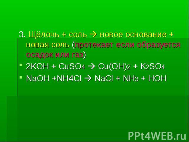 3. Щёлочь + соль новое основание + новая соль (протекает если образуется осадок или газ)2KOH + CuSO4 Cu(OH)2 + K2SO4NaOH +NH4Cl NaCl + NH3 + HOH