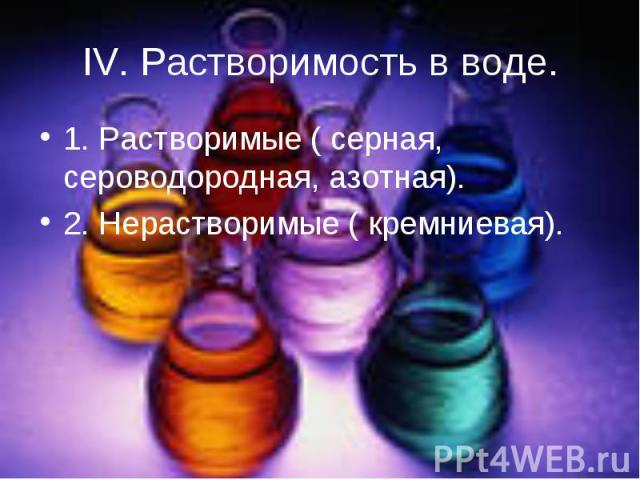 IV. Растворимость в воде. 1. Растворимые ( серная, сероводородная, азотная).2. Нерастворимые ( кремниевая).