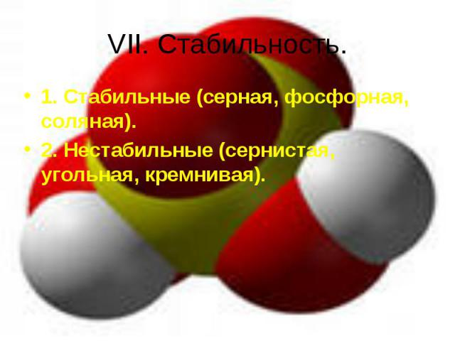 VII. Стабильность. 1. Стабильные (серная, фосфорная, соляная).2. Нестабильные (сернистая, угольная, кремнивая).