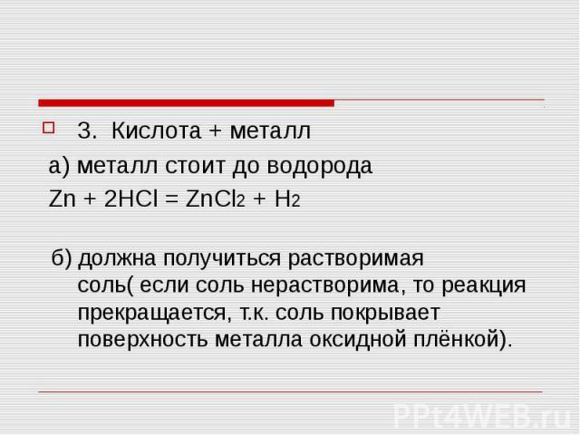 3. Кислота + металл а) металл стоит до водорода Zn + 2HCl = ZnCl2 + H2 б) должна получиться растворимая соль( если соль нерастворима, то реакция прекращается, т.к. соль покрывает поверхность металла оксидной плёнкой).