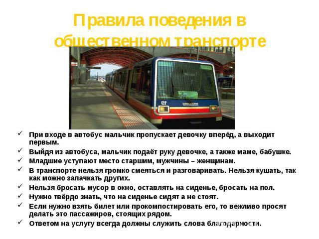 Правила поведения в общественном транспорте При входе в автобус мальчик пропускает девочку вперёд, а выходит первым.Выйдя из автобуса, мальчик подаёт руку девочке, а также маме, бабушке.Младшие уступают место старшим, мужчины – женщинам.В транспорте…