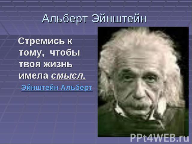 Альберт Эйнштейн Стремись к тому, чтобы твоя жизнь имела смысл. Эйнштейн Альберт